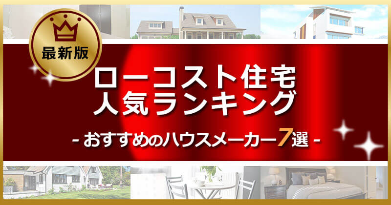 【徹底比較】ローコスト住宅ランキング・おすすめの人気ハウスメーカー7選