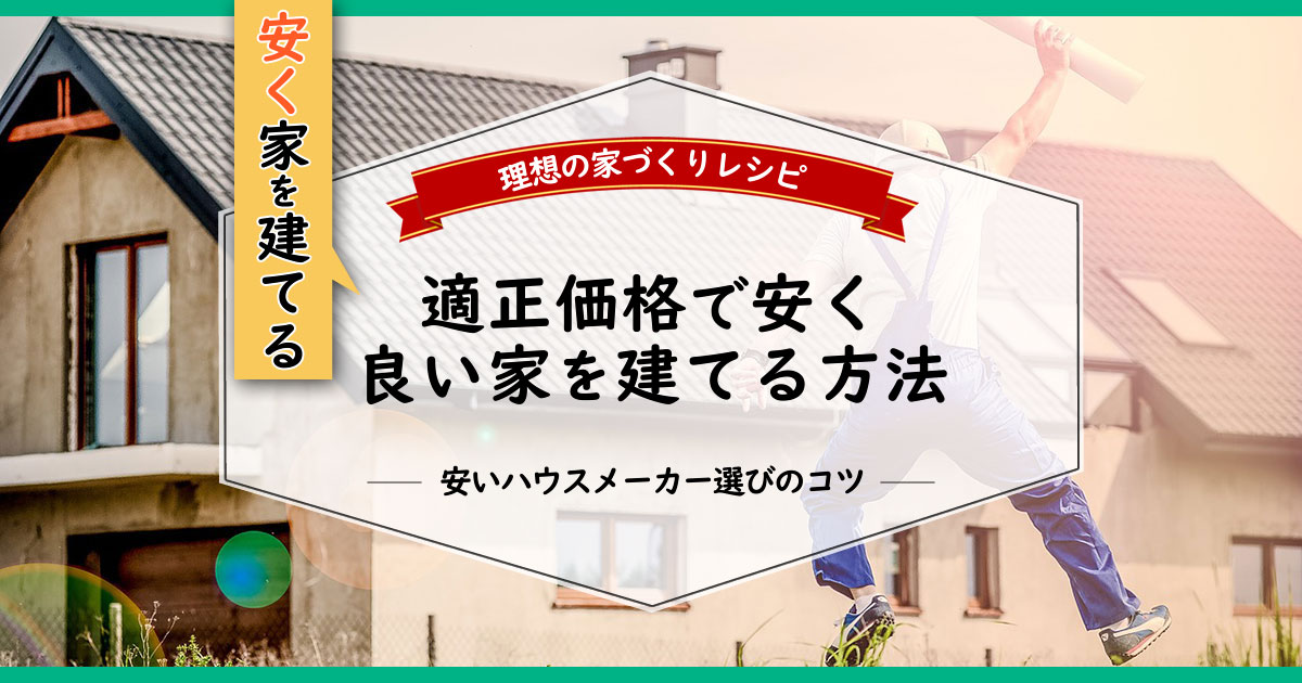 安く家を建てる方法・安いハウスメーカー選びのコツ